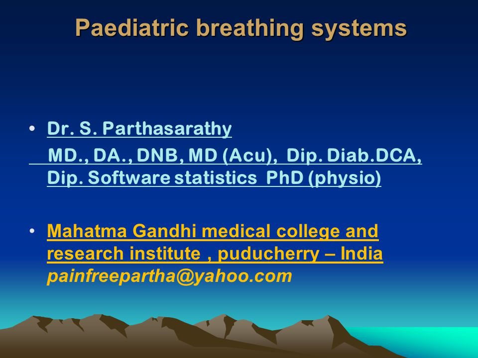Paediatric breathing systems Dr. S. Parthasarathy MD., DA., DNB, MD (Acu), Dip. Diab.DCA, Dip. Software statistics PhD (physio) Mahatma Gandhi medical