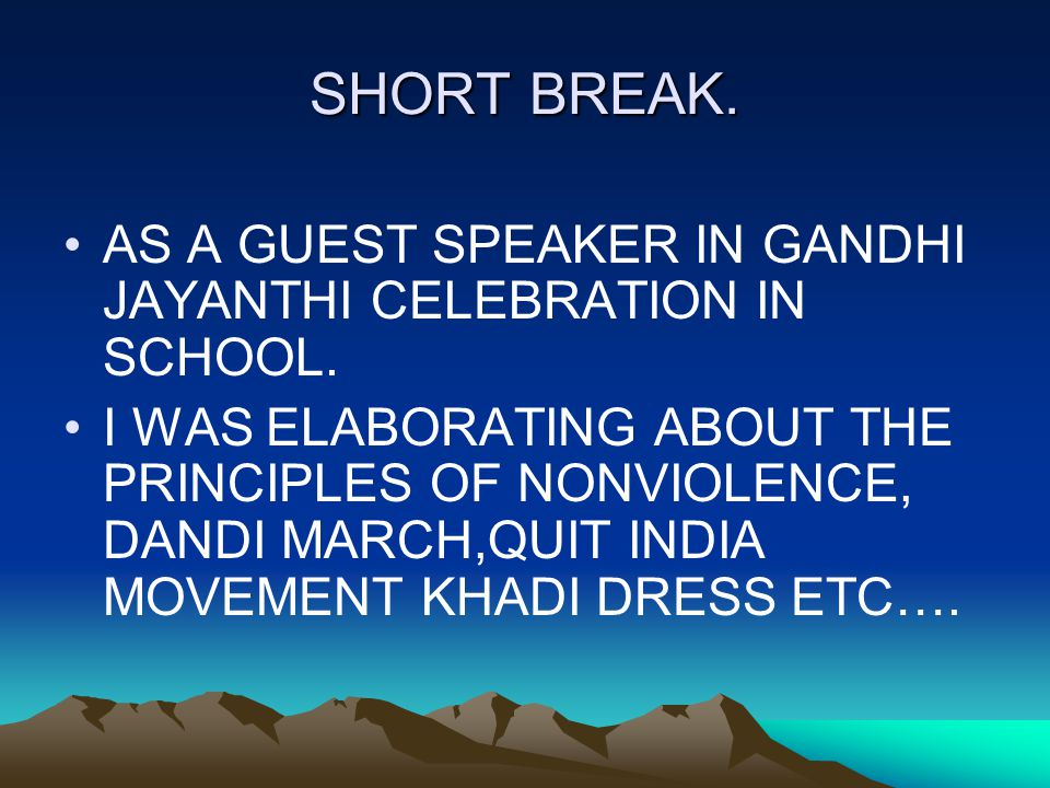 SHORT BREAK. AS A GUEST SPEAKER IN GANDHI JAYANTHI CELEBRATION IN SCHOOL. I WAS ELABORATING ABOUT THE PRINCIPLES OF NONVIOLENCE, DANDI MARCH,QUIT INDI