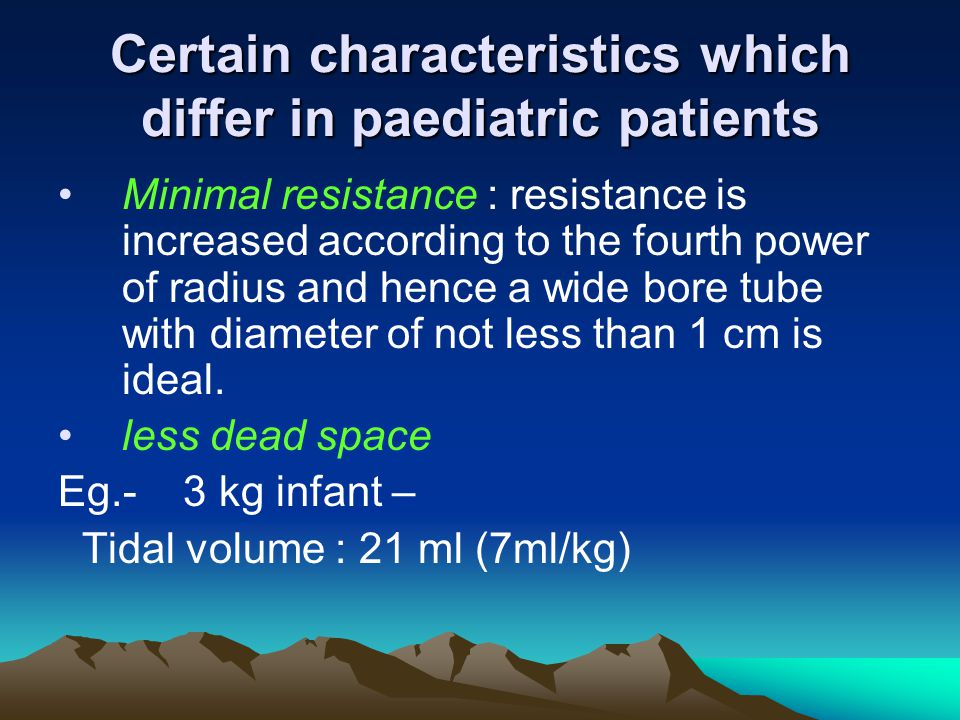 Certain characteristics which differ in paediatric patients Minimal resistance : resistance is increased according to the fourth power of radius and h