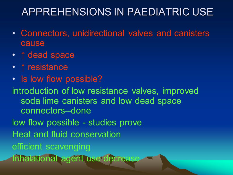 APPREHENSIONS IN PAEDIATRIC USE Connectors, unidirectional valves and canisters cause ↑ dead space ↑ resistance Is low flow possible? introduction of