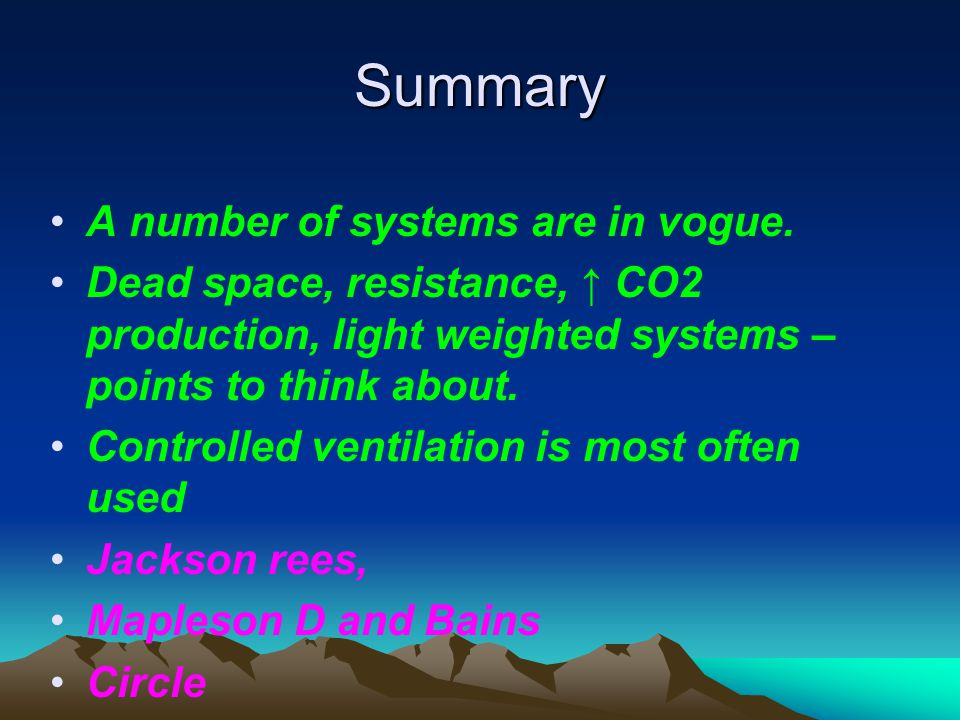 Summary A number of systems are in vogue. Dead space, resistance, ↑ CO2 production, light weighted systems – points to think about. Controlled ventila