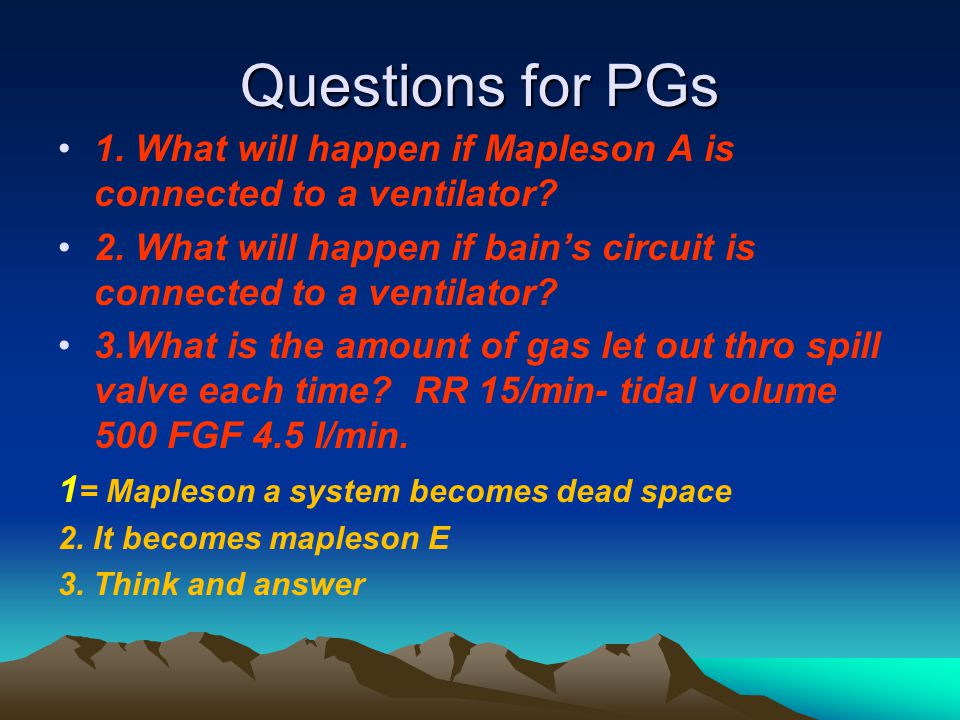 Questions for PGs 1. What will happen if Mapleson A is connected to a ventilator? 2. What will happen if bain's circuit is connected to a ventilator?
