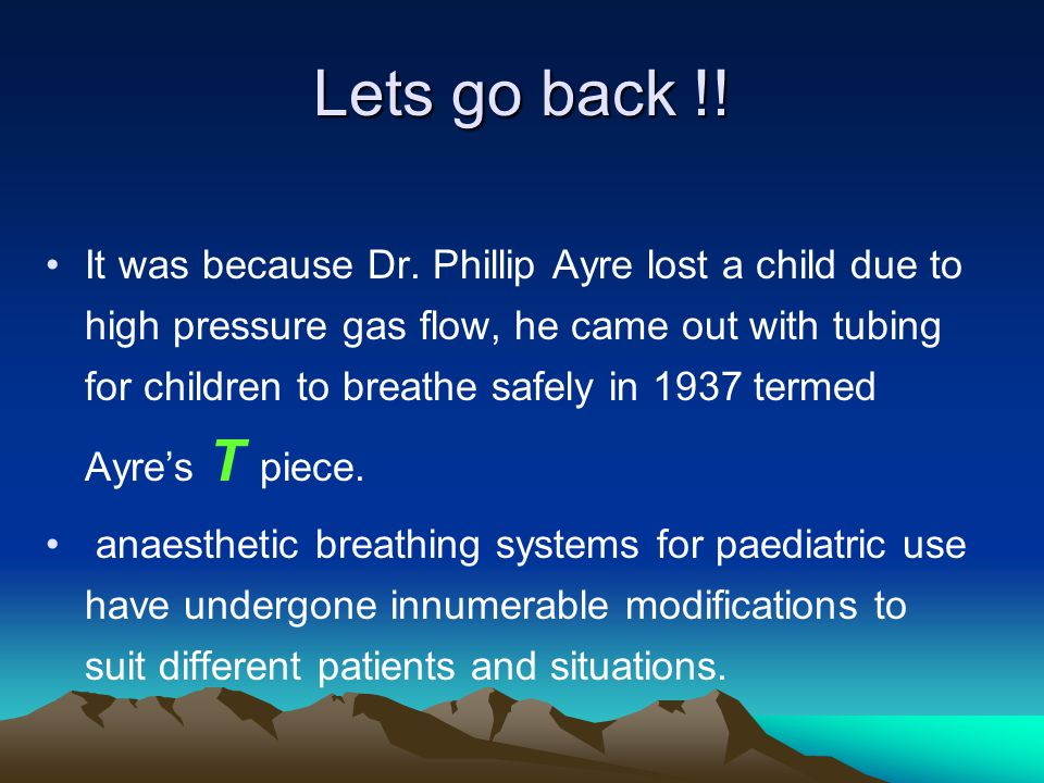 Lets go back !! It was because Dr. Phillip Ayre lost a child due to high pressure gas flow, he came out with tubing for children to breathe safely in