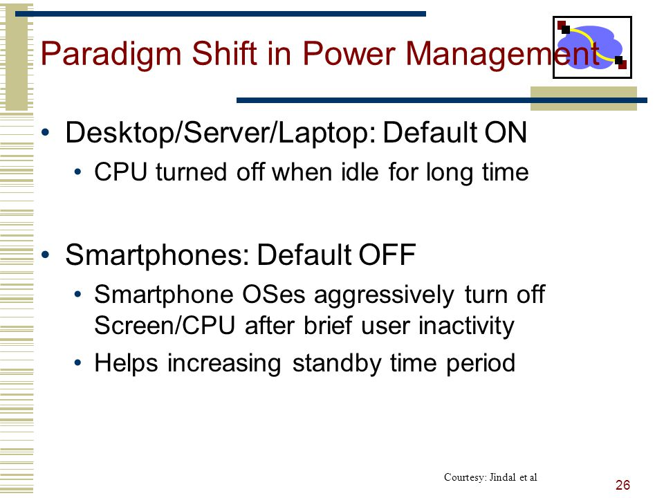 Paradigm Shift in Power Management Desktop/Server/Laptop: Default ON CPU turned off when idle for long time Smartphones: Default OFF Smartphone OSes aggressively turn off Screen/CPU after brief user inactivity Helps increasing standby time period 26 Courtesy: Jindal et al