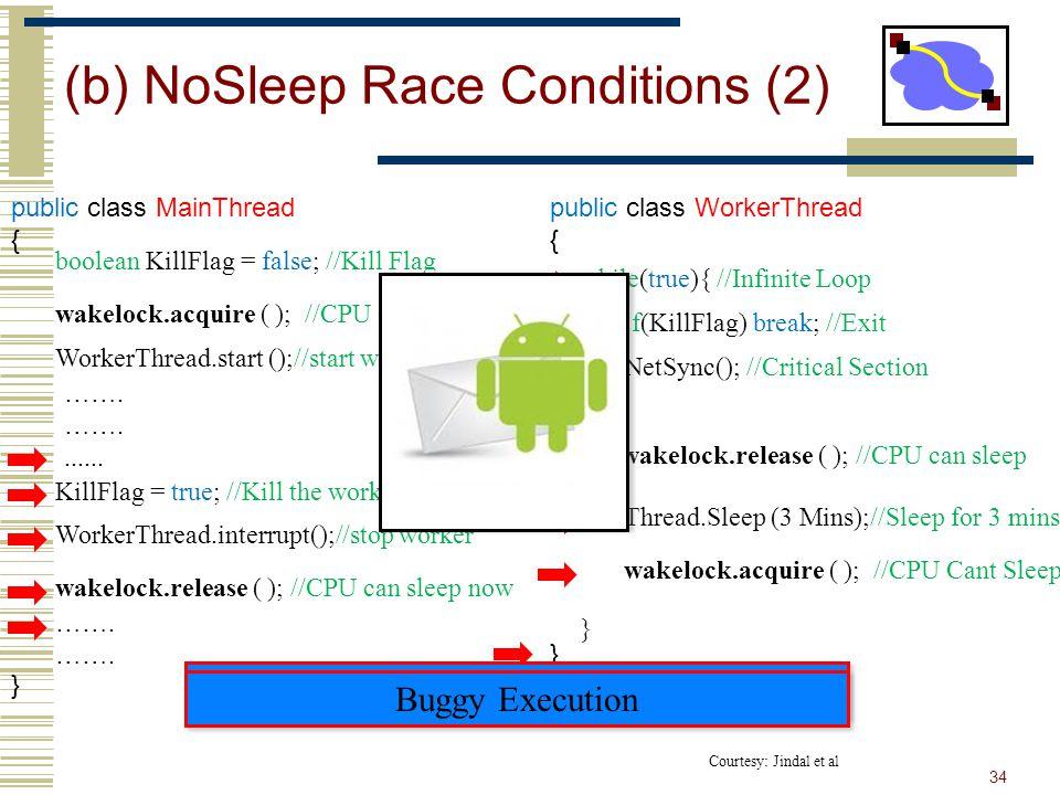 public class WorkerThread { } while(true){ //Infinite Loop } (b) NoSleep Race Conditions (2) 34 public class MainThread { } wakelock.acquire ( ); //CPU Cant Sleep WorkerThread.start ();//start worker WorkerThread.interrupt();//stop worker wakelock.release ( ); //CPU can sleep now boolean KillFlag = false; //Kill Flag KillFlag = true; //Kill the worker thread if(KillFlag) break; //Exit NetSync(); //Critical Section Thread.Sleep (3 Mins);//Sleep for 3 mins wakelock.release ( ); //CPU can sleep wakelock.acquire ( ); //CPU Cant Sleep …….......