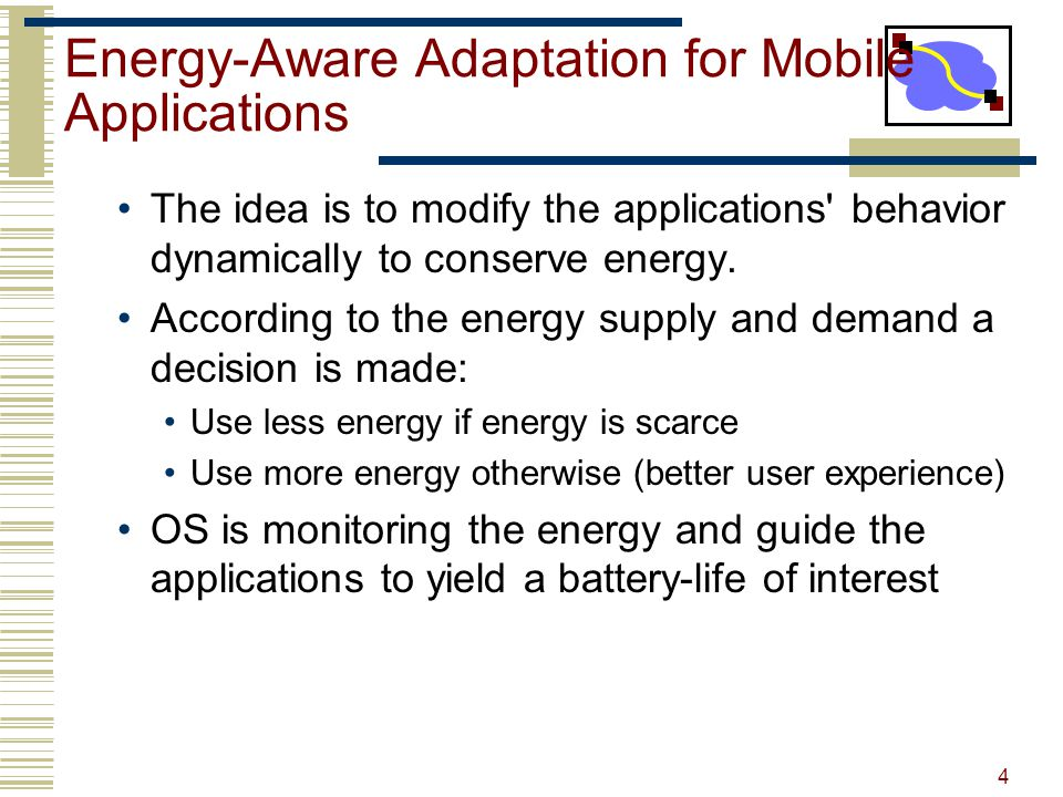 Energy-Aware Adaptation for Mobile Applications The idea is to modify the applications behavior dynamically to conserve energy.