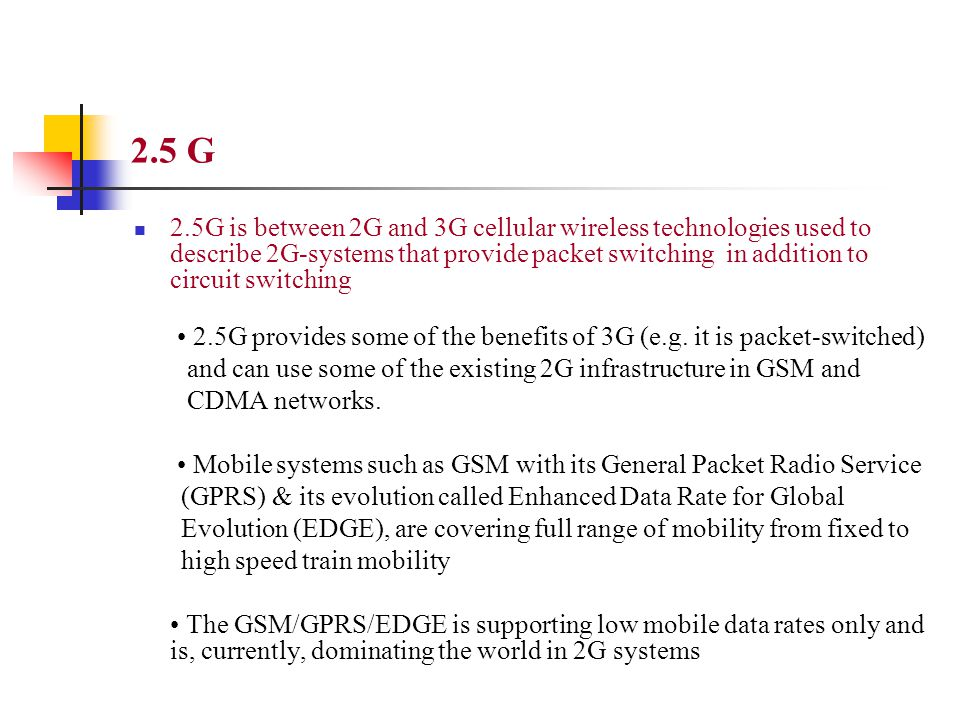 2.5 G 2.5G is between 2G and 3G cellular wireless technologies used to describe 2G-systems that provide packet switching in addition to circuit switch