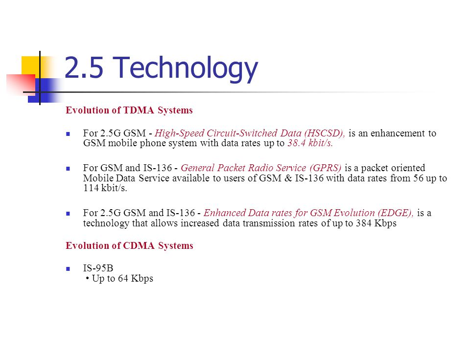 2.5 Technology Evolution of TDMA Systems For 2.5G GSM - High-Speed Circuit-Switched Data (HSCSD), is an enhancement to GSM mobile phone system with da