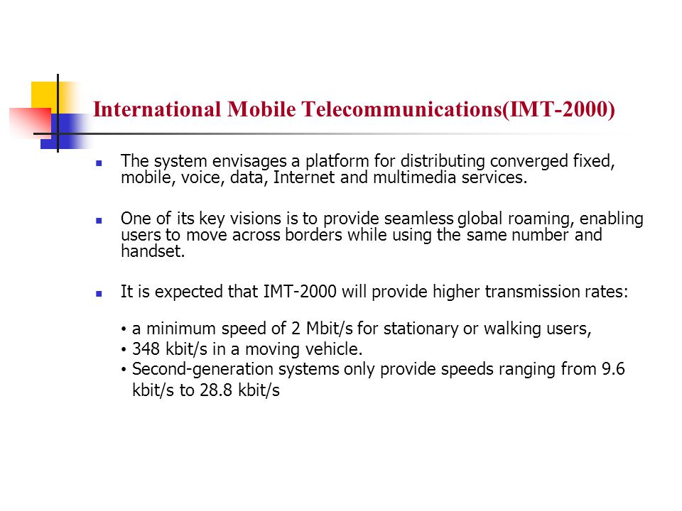 International Mobile Telecommunications(IMT-2000) The system envisages a platform for distributing converged fixed, mobile, voice, data, Internet and