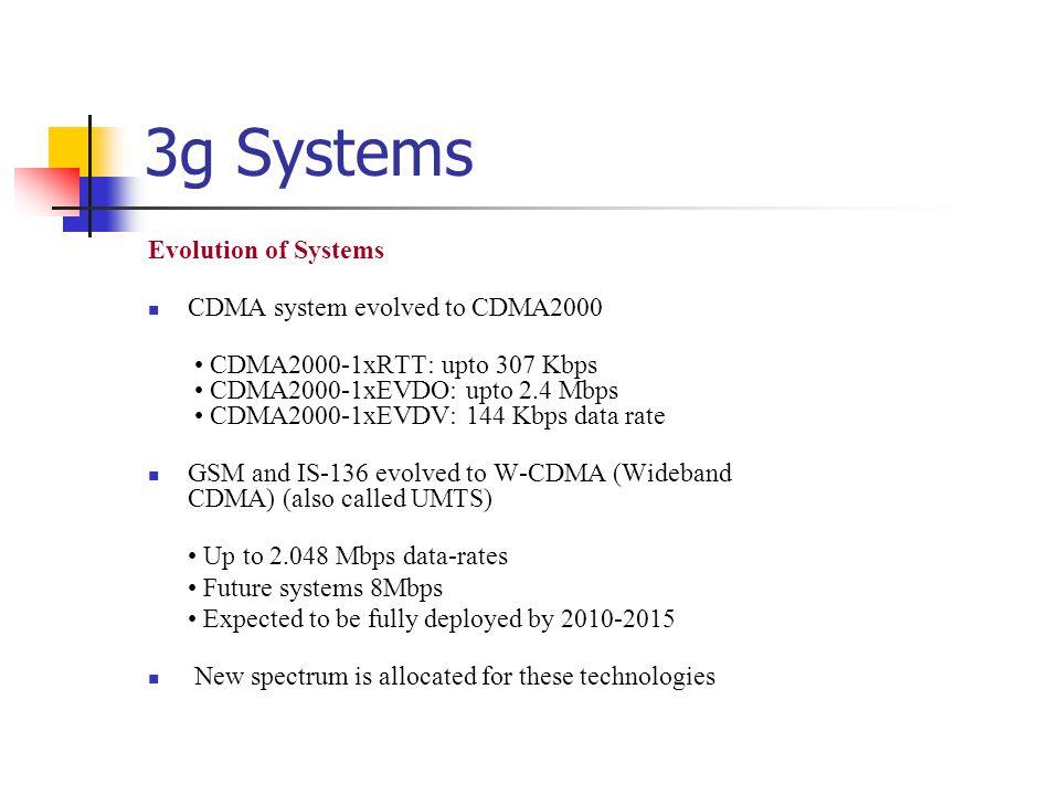 3g Systems Evolution of Systems CDMA system evolved to CDMA2000 CDMA2000-1xRTT: upto 307 Kbps CDMA2000-1xEVDO: upto 2.4 Mbps CDMA2000-1xEVDV: 144 Kbps