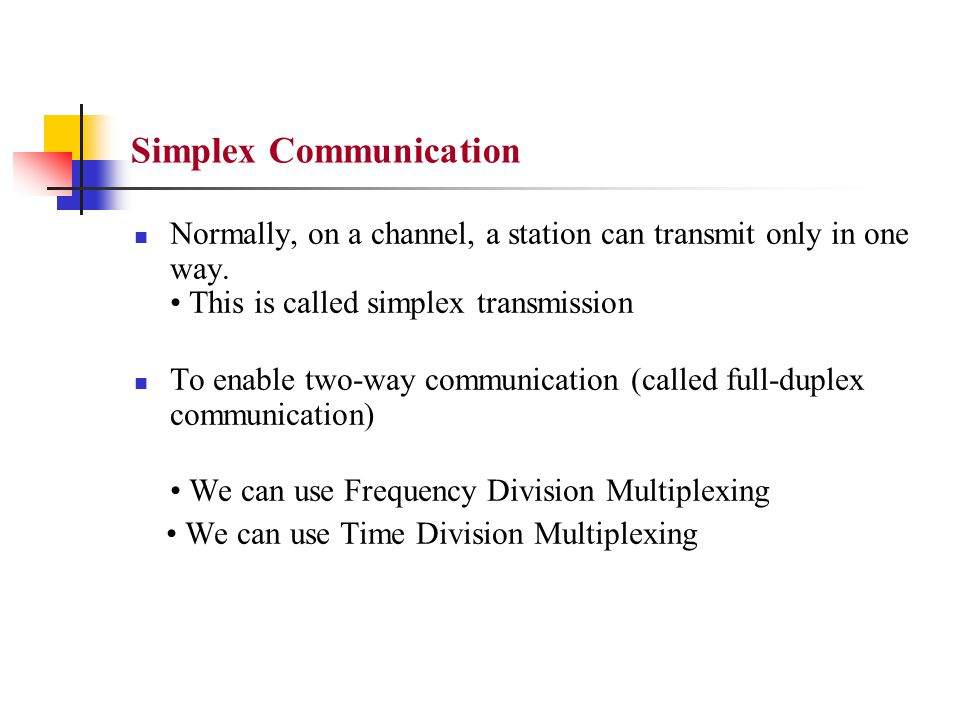 Simplex Communication Normally, on a channel, a station can transmit only in one way. This is called simplex transmission To enable two-way communicat