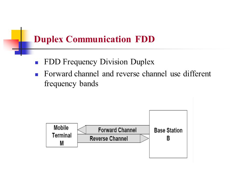 Duplex Communication FDD FDD Frequency Division Duplex Forward channel and reverse channel use different frequency bands