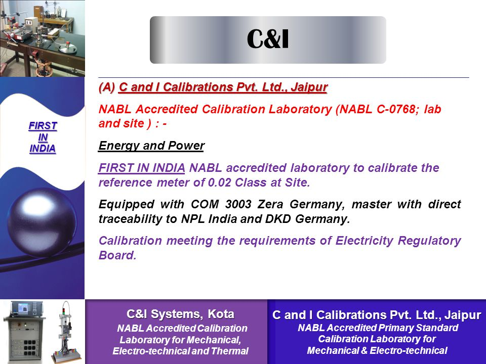 NABL Accredited Calibration Laboratory (Electro-technical) C&I Systems Kota- DisciplineParameterCapability Electro- technical High Voltage AC 100kV High Voltage DC 35kV 0.7% to 2.8% 2.9% Oscilloscope Time Mark 2ns To 5 S Band Width 600 MHz 5mv To 120V 0.014%-0.13% 3.46% 0.3% Time (Stop Watch) 0.37 Sec-0.7 Sec.