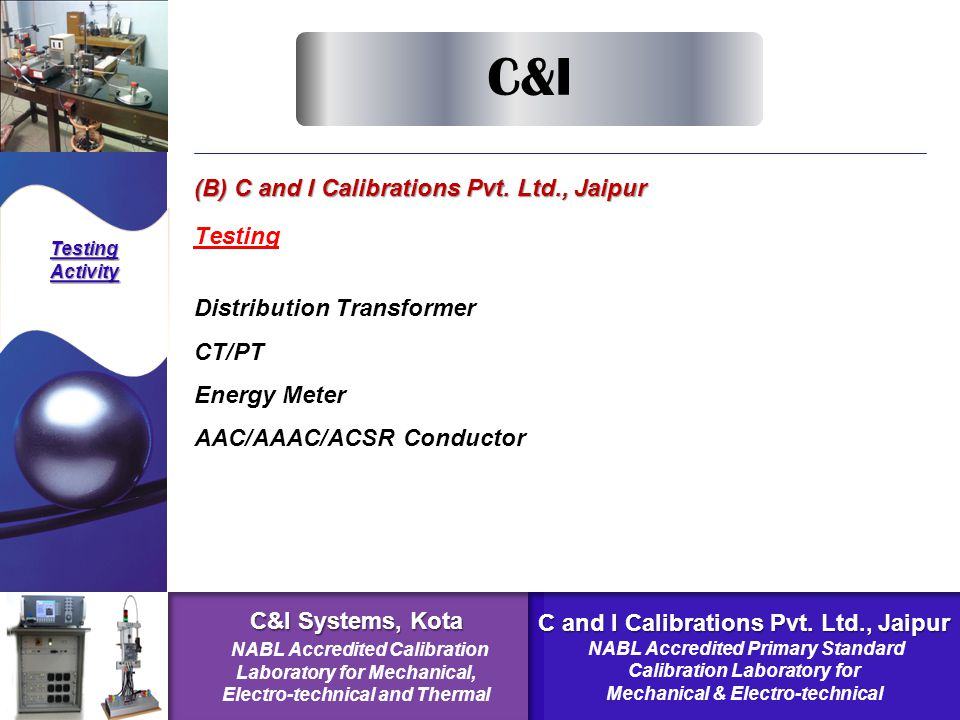 (B) C and I Calibrations Pvt. Ltd., Jaipur Testing TestingActivity Distribution Transformer CT/PT Energy Meter AAC/AAAC/ACSR Conductor C&I C&I Systems