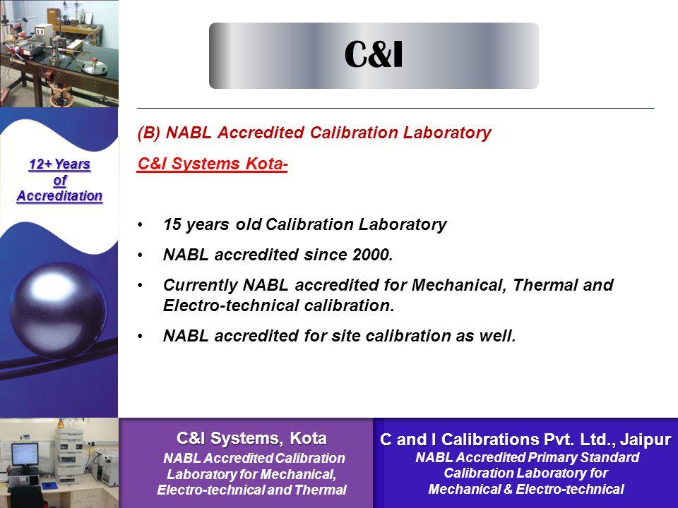 NABL Accredited Calibration Laboratory C&I Systems Kota- Electro-technical (NABL C-0190) Mechanical (NABL C-0088)  Pressure & Vacuum  Dimension, Angle  Mass & Balance  Volume & Density  Speed  Sound  Force Temperature & Humidity (NABL C-0191) 12+ Years ofAccreditation C&I C&I Systems, Kota NABL Accredited Calibration Laboratory for Mechanical, Electro-technical and Thermal C and I Calibrations Pvt.