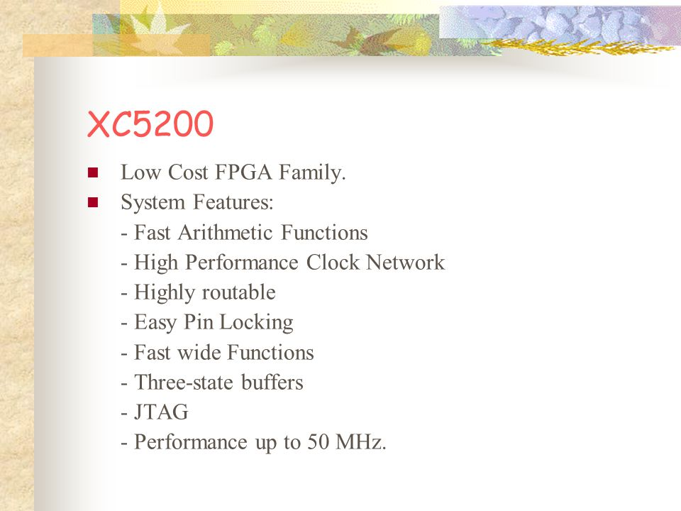 XC5200 Low Cost FPGA Family. System Features: - Fast Arithmetic Functions - High Performance Clock Network - Highly routable - Easy Pin Locking - Fast