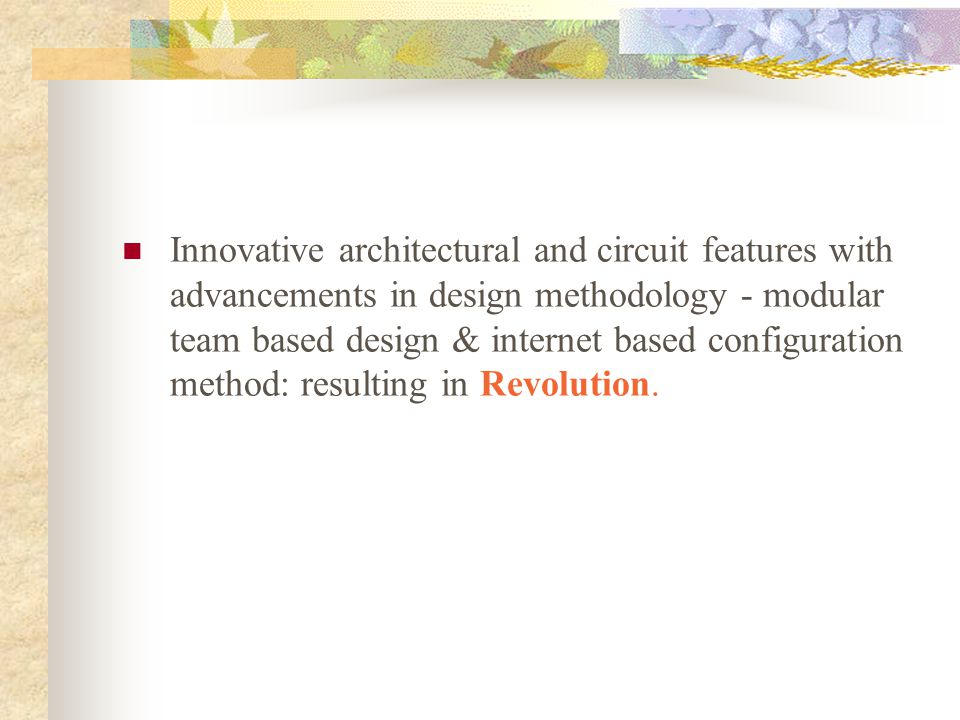 Innovative architectural and circuit features with advancements in design methodology - modular team based design & internet based configuration method: resulting in Revolution.