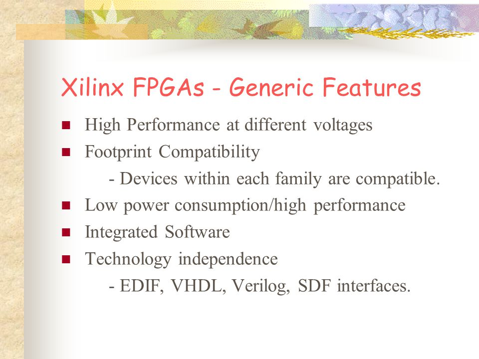 Xilinx 4000 Series Heritage Total Cost Management Advanced Process Technology Small die size Low cost packaging Low test cost 100 MHz+ performance On-chip SelectRAM Software v4.2i Core solutions Xilinx Spartan/XL FPGAs
