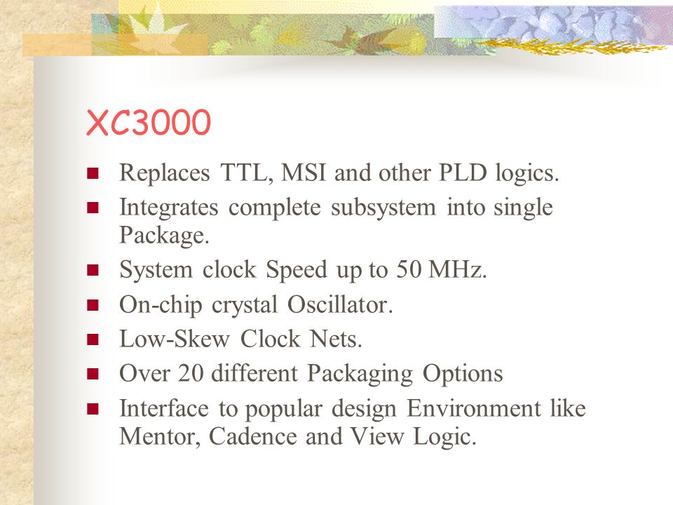 XC3000 Replaces TTL, MSI and other PLD logics. Integrates complete subsystem into single Package.