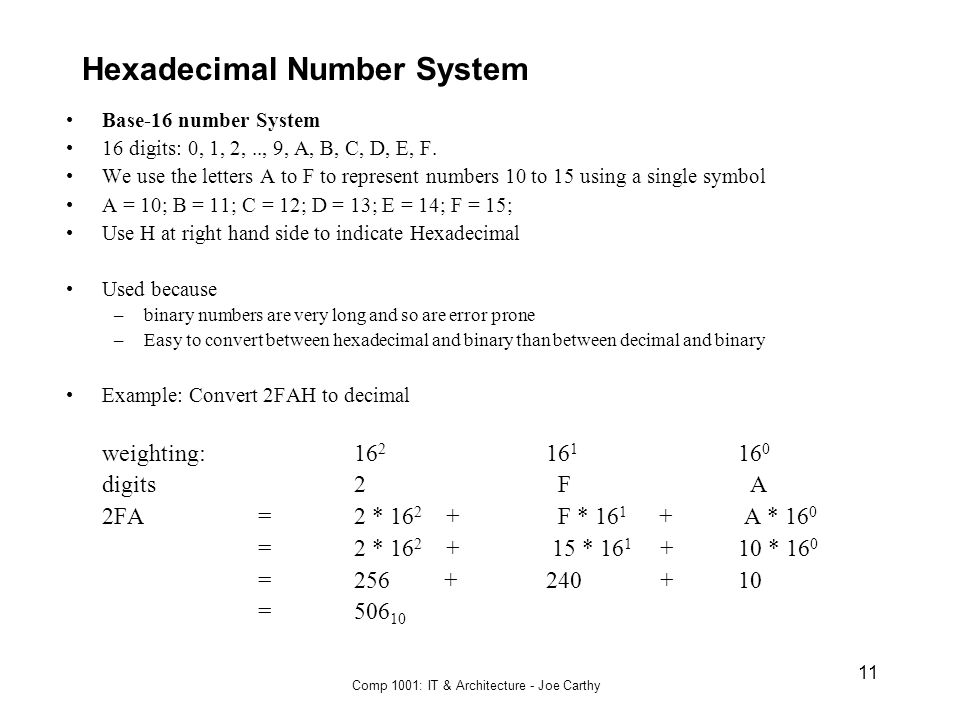 Comp 1001: IT & Architecture - Joe Carthy 11 Hexadecimal Number System Base-16 number System 16 digits: 0, 1, 2,.., 9, A, B, C, D, E, F. We use the le