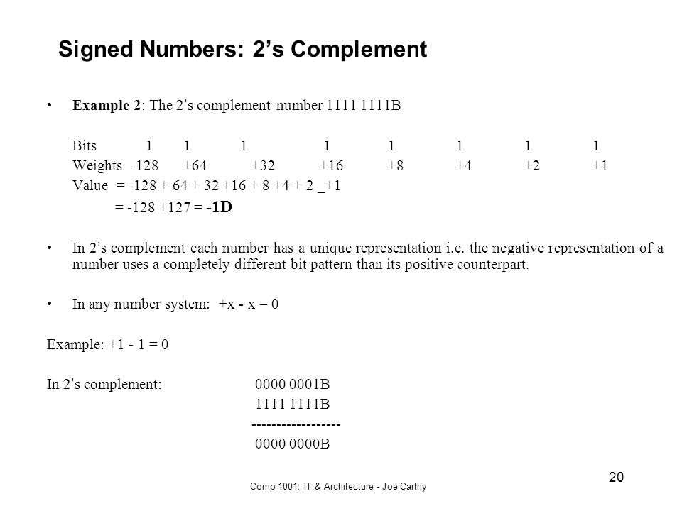 Comp 1001: IT & Architecture - Joe Carthy 20 Signed Numbers: 2's Complement Example 2: The 2 ' s complement number 1111 1111B Bits 1 1 1 11111 Weights