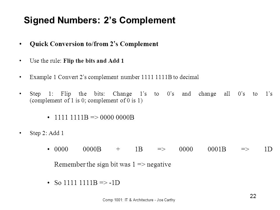 Comp 1001: IT & Architecture - Joe Carthy 22 Signed Numbers: 2's Complement Quick Conversion to/from 2 ' s Complement Use the rule: Flip the bits and