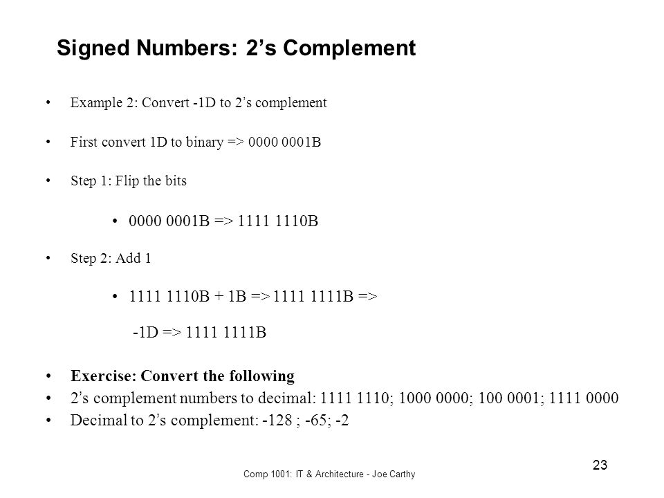Comp 1001: IT & Architecture - Joe Carthy 23 Signed Numbers: 2's Complement Example 2: Convert -1D to 2 ' s complement First convert 1D to binary => 0
