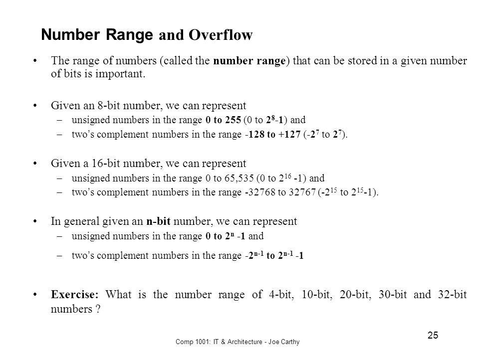 Comp 1001: IT & Architecture - Joe Carthy 25 Number Range and Overflow The range of numbers (called the number range) that can be stored in a given nu