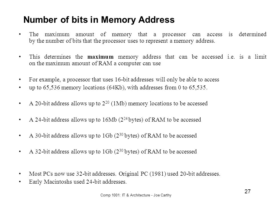 Comp 1001: IT & Architecture - Joe Carthy 27 Number of bits in Memory Address The maximum amount of memory that a processor can access is determined b