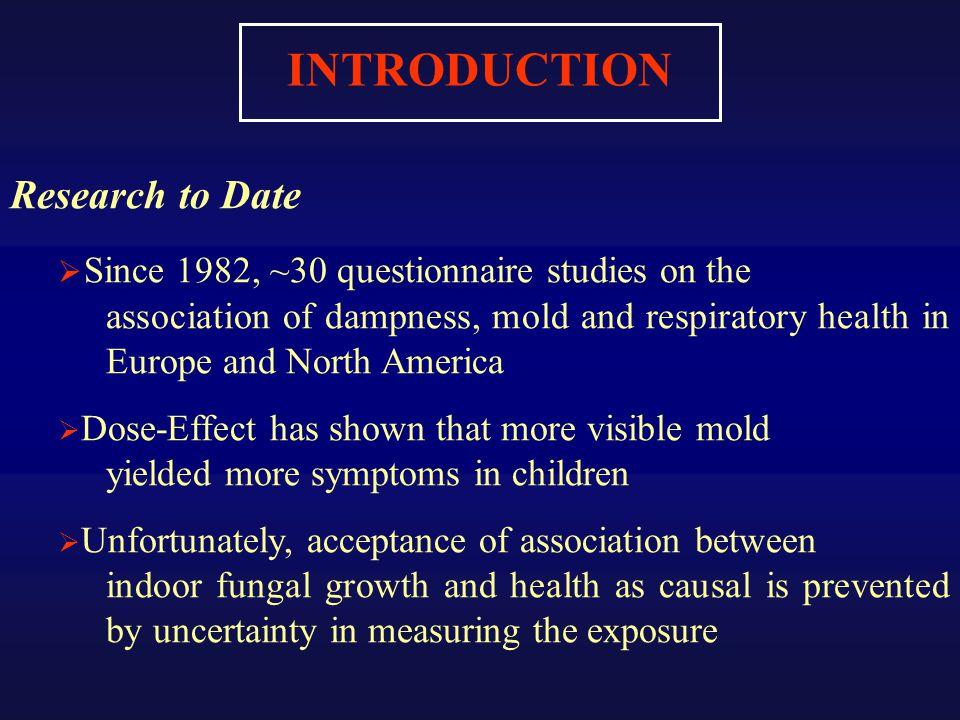 INTRODUCTION Research to Date  Since 1982, ~30 questionnaire studies on the association of dampness, mold and respiratory health in Europe and North America  Dose-Effect has shown that more visible mold yielded more symptoms in children  Unfortunately, acceptance of association between indoor fungal growth and health as causal is prevented by uncertainty in measuring the exposure