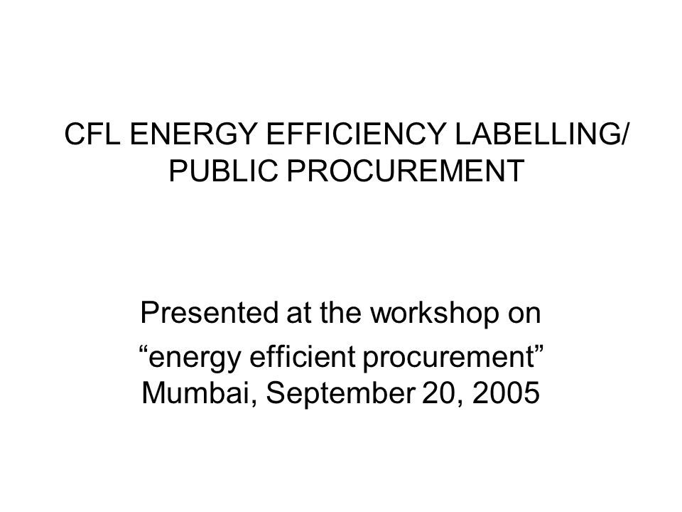 CFL ENERGY EFFICIENCY LABELLING/ PUBLIC PROCUREMENT Presented at the workshop on energy efficient procurement Mumbai, September 20, 2005