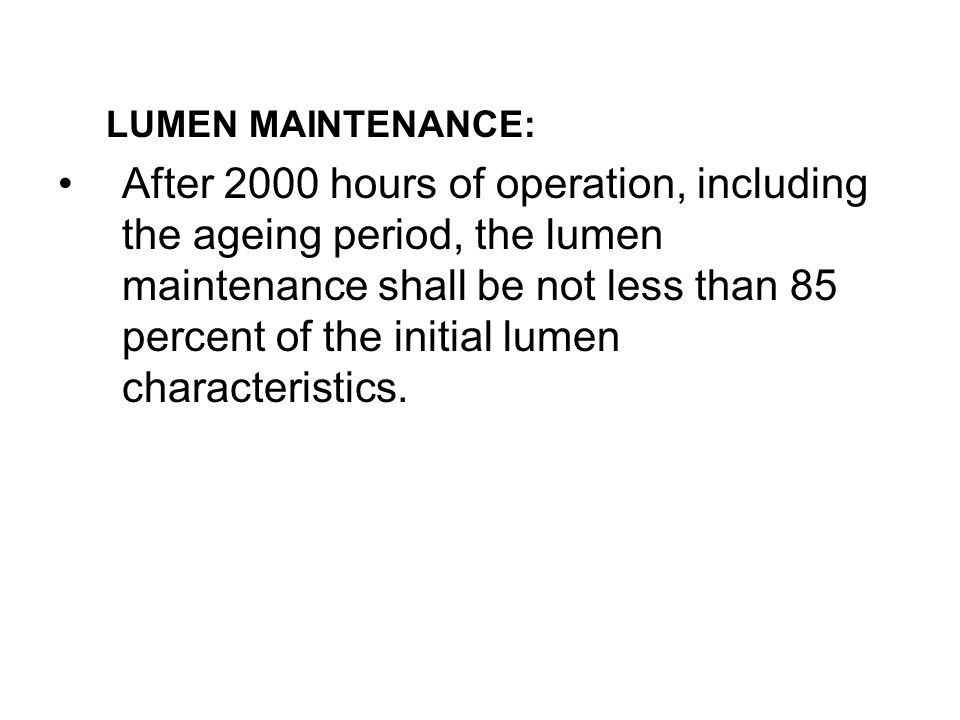LUMEN MAINTENANCE: After 2000 hours of operation, including the ageing period, the lumen maintenance shall be not less than 85 percent of the initial lumen characteristics.