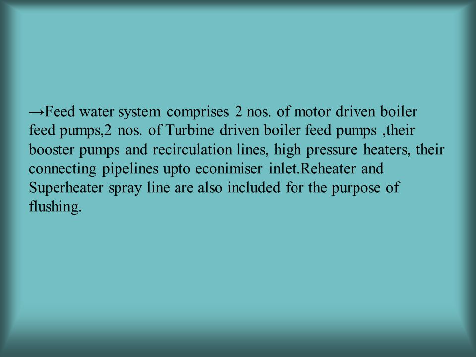 →Feed water system comprises 2 nos.of motor driven boiler feed pumps,2 nos.