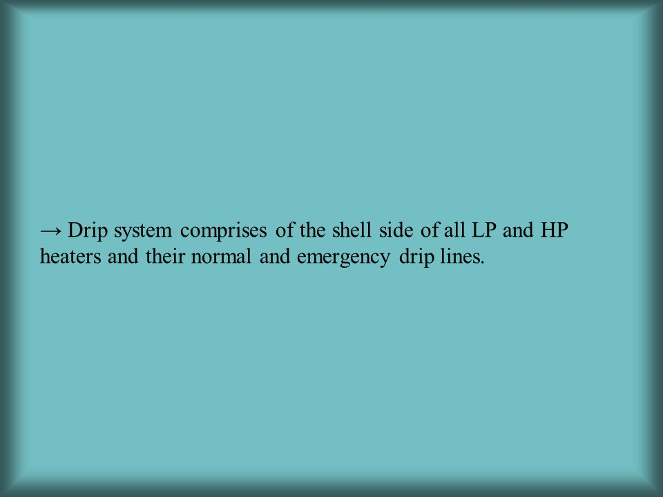→ Drip system comprises of the shell side of all LP and HP heaters and their normal and emergency drip lines.