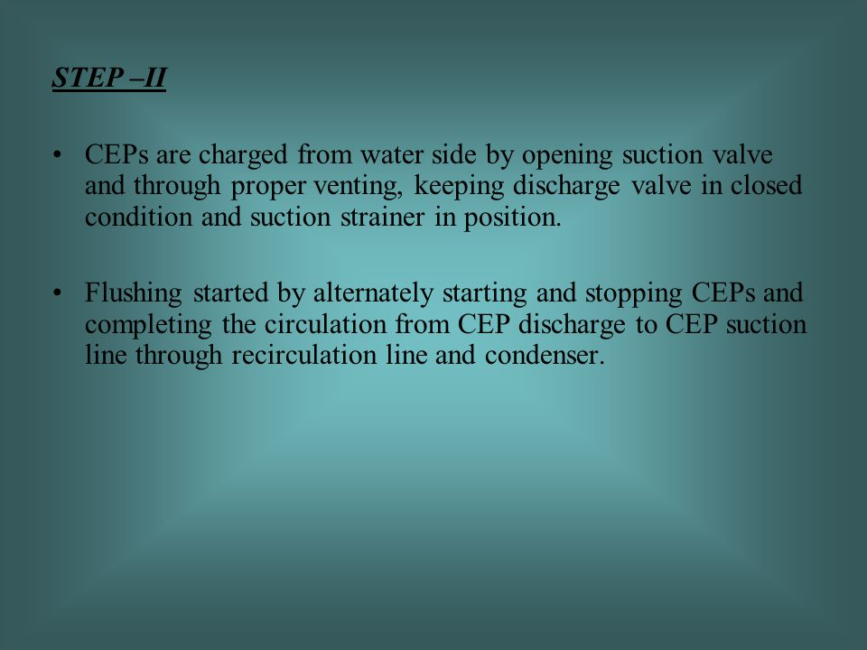 STEP –II CEPs are charged from water side by opening suction valve and through proper venting, keeping discharge valve in closed condition and suction strainer in position.