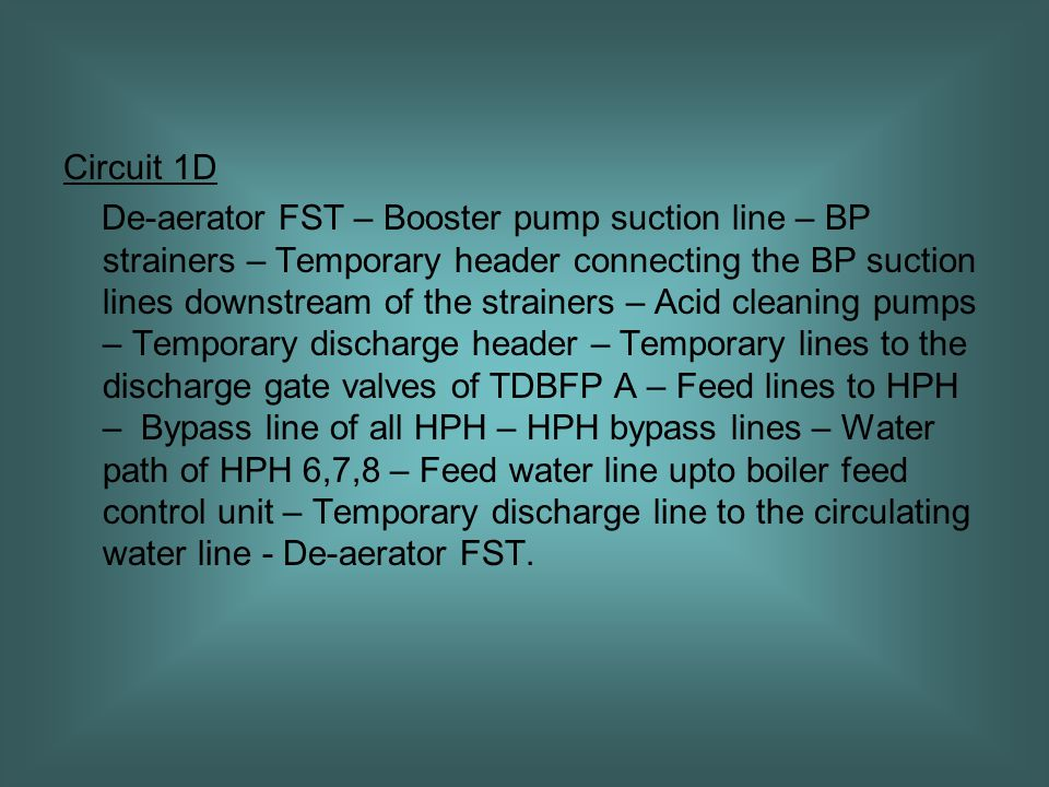 Circuit 1D De-aerator FST – Booster pump suction line – BP strainers – Temporary header connecting the BP suction lines downstream of the strainers – Acid cleaning pumps – Temporary discharge header – Temporary lines to the discharge gate valves of TDBFP A – Feed lines to HPH – Bypass line of all HPH – HPH bypass lines – Water path of HPH 6,7,8 – Feed water line upto boiler feed control unit – Temporary discharge line to the circulating water line - De-aerator FST.