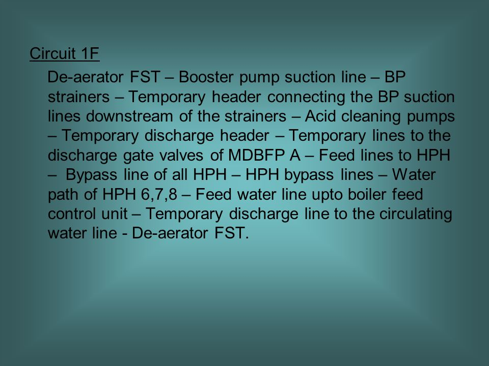 Circuit 1F De-aerator FST – Booster pump suction line – BP strainers – Temporary header connecting the BP suction lines downstream of the strainers – Acid cleaning pumps – Temporary discharge header – Temporary lines to the discharge gate valves of MDBFP A – Feed lines to HPH – Bypass line of all HPH – HPH bypass lines – Water path of HPH 6,7,8 – Feed water line upto boiler feed control unit – Temporary discharge line to the circulating water line - De-aerator FST.