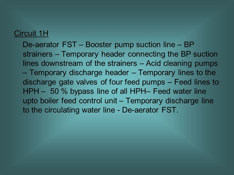 Circuit 1H De-aerator FST – Booster pump suction line – BP strainers – Temporary header connecting the BP suction lines downstream of the strainers – Acid cleaning pumps – Temporary discharge header – Temporary lines to the discharge gate valves of four feed pumps – Feed lines to HPH – 50 % bypass line of all HPH– Feed water line upto boiler feed control unit – Temporary discharge line to the circulating water line - De-aerator FST.