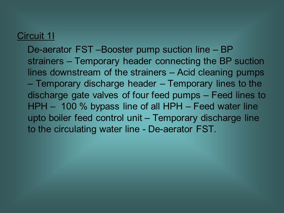Circuit 1I De-aerator FST –Booster pump suction line – BP strainers – Temporary header connecting the BP suction lines downstream of the strainers – Acid cleaning pumps – Temporary discharge header – Temporary lines to the discharge gate valves of four feed pumps – Feed lines to HPH – 100 % bypass line of all HPH – Feed water line upto boiler feed control unit – Temporary discharge line to the circulating water line - De-aerator FST.