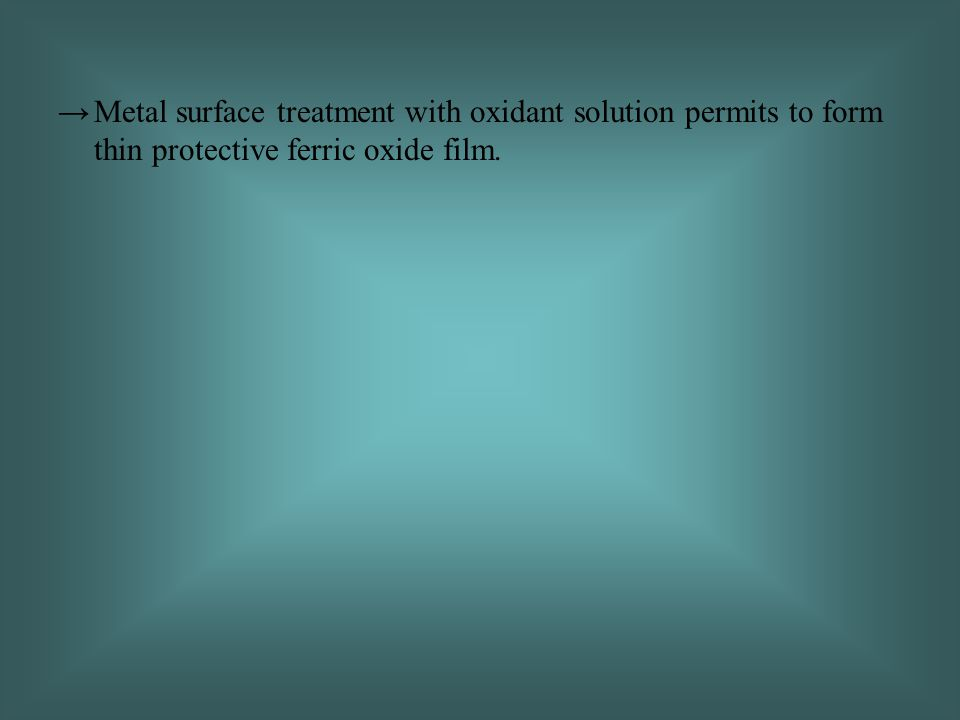 →Metal surface treatment with oxidant solution permits to form thin protective ferric oxide film.