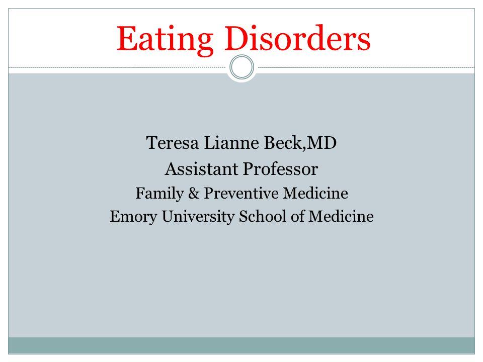 Eating Disorders Teresa Lianne Beck,MD Assistant Professor Family & Preventive Medicine Emory University School of Medicine