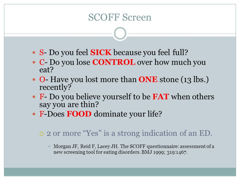 SCOFF Screen S- Do you feel SICK because you feel full? C- Do you lose CONTROL over how much you eat? O- Have you lost more than ONE stone (13 lbs.) r