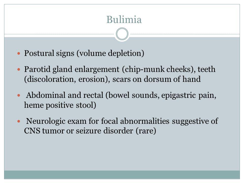 Bulimia Postural signs (volume depletion) Parotid gland enlargement (chip-munk cheeks), teeth (discoloration, erosion), scars on dorsum of hand Abdomi