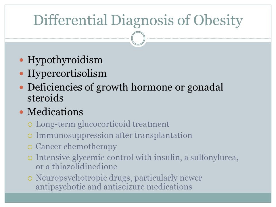 Differential Diagnosis of Obesity Hypothyroidism Hypercortisolism Deficiencies of growth hormone or gonadal steroids Medications  Long-term glucocort