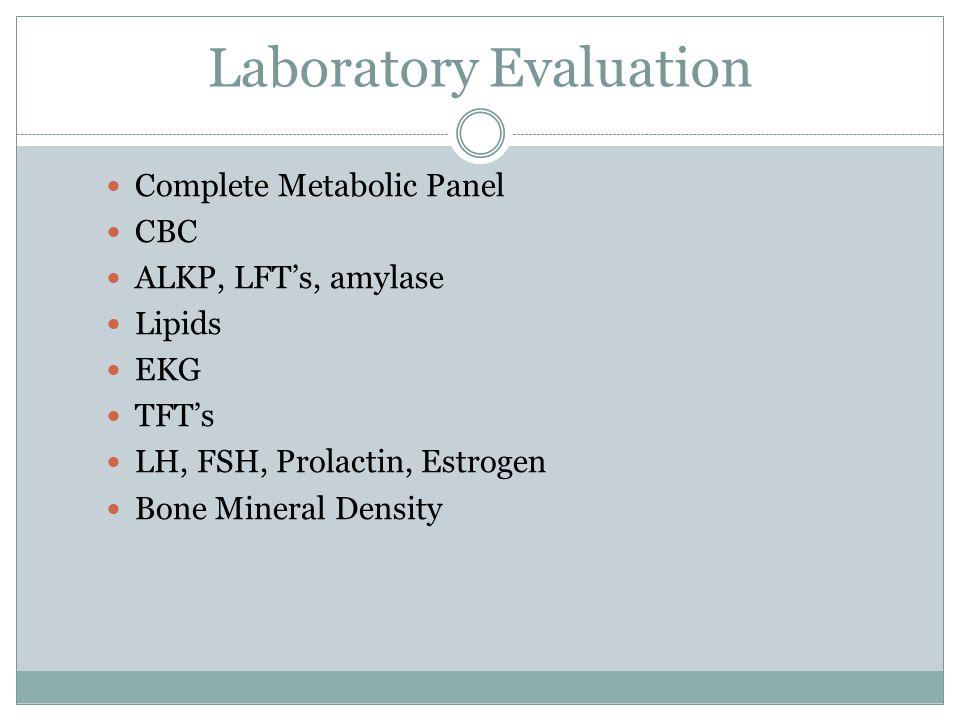 Laboratory Evaluation Complete Metabolic Panel CBC ALKP, LFT's, amylase Lipids EKG TFT's LH, FSH, Prolactin, Estrogen Bone Mineral Density