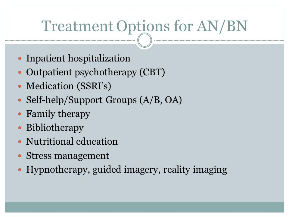 Treatment Options for AN/BN Inpatient hospitalization Outpatient psychotherapy (CBT) Medication (SSRI's) Self-help/Support Groups (A/B, OA) Family the