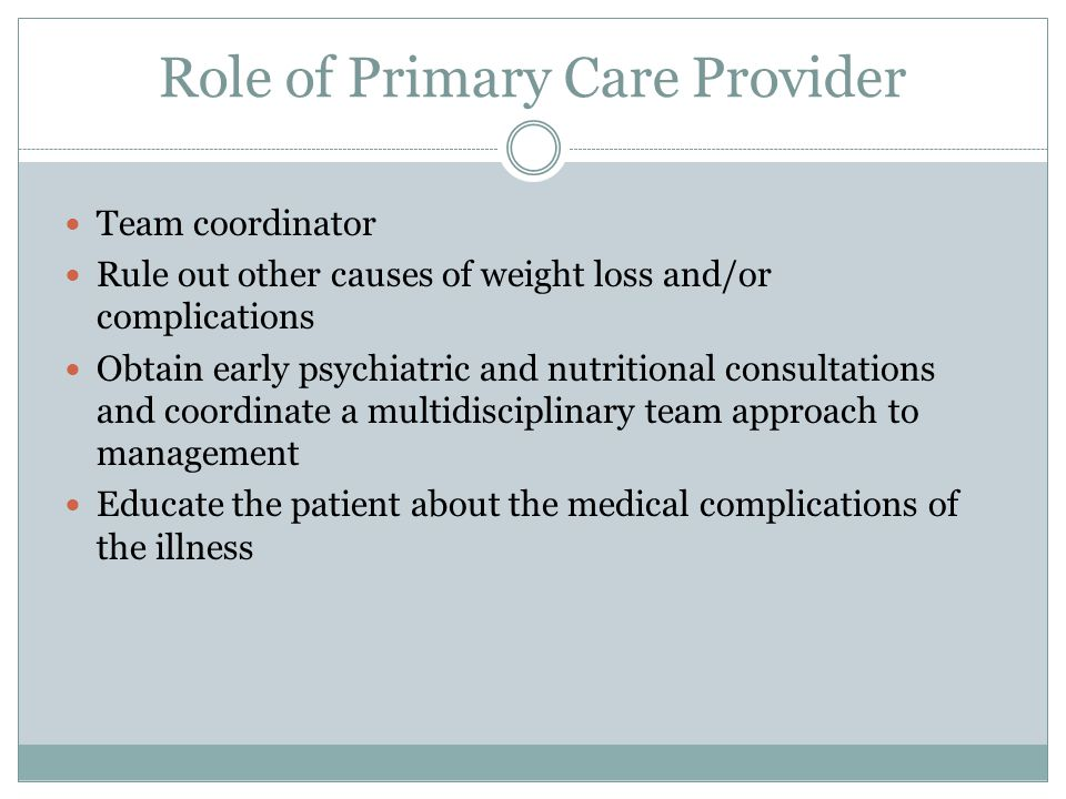 Role of Primary Care Provider Team coordinator Rule out other causes of weight loss and/or complications Obtain early psychiatric and nutritional cons