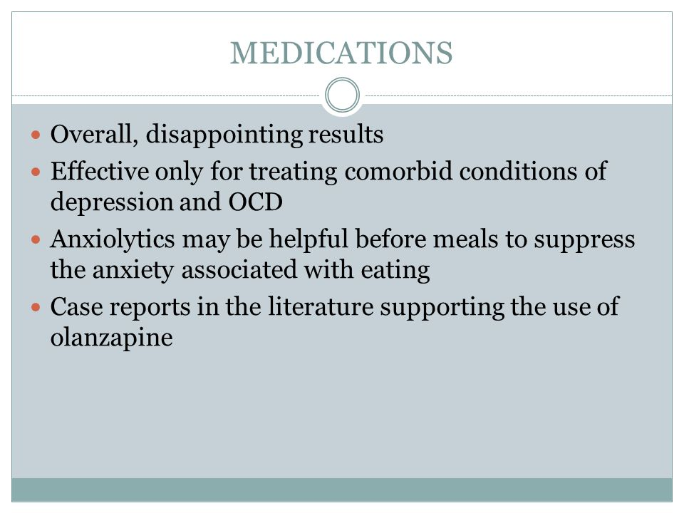 MEDICATIONS Overall, disappointing results Effective only for treating comorbid conditions of depression and OCD Anxiolytics may be helpful before mea
