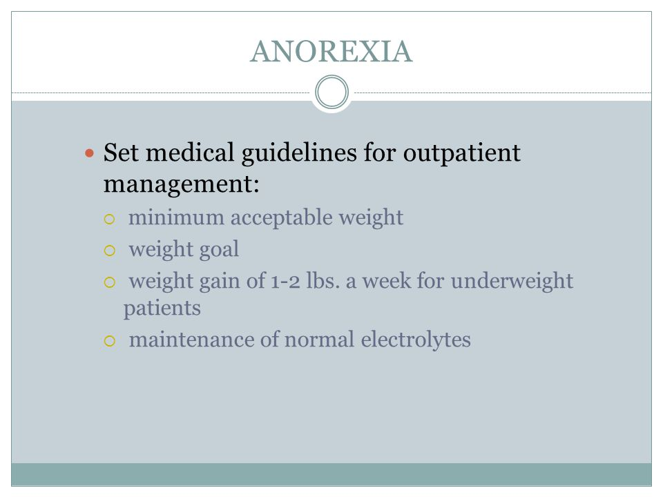ANOREXIA Set medical guidelines for outpatient management:  minimum acceptable weight  weight goal  weight gain of 1-2 lbs. a week for underweight