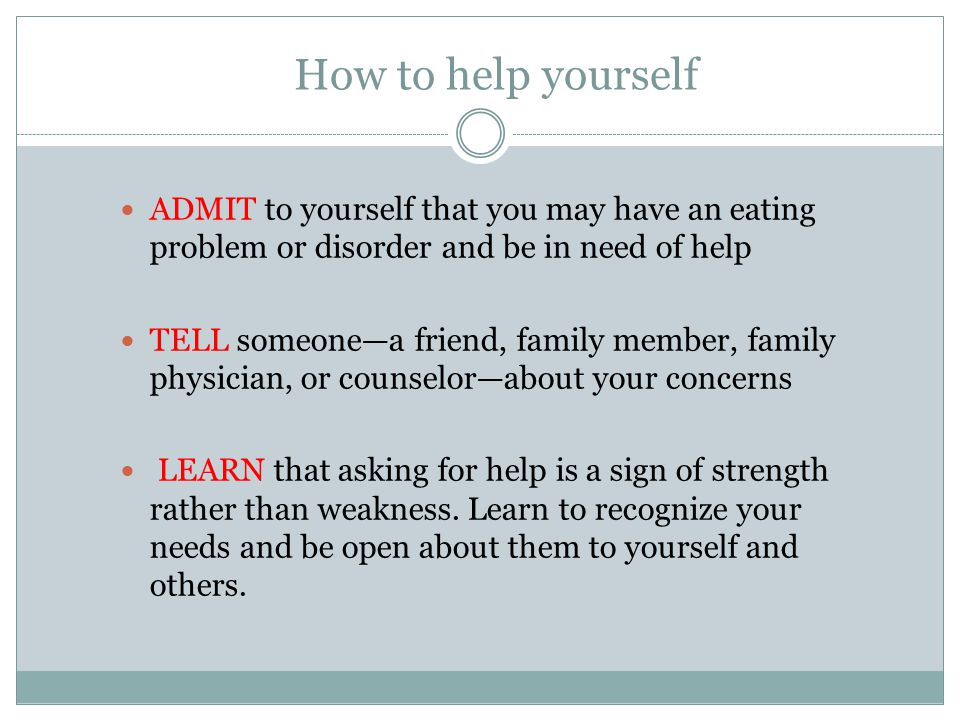 How to help yourself ADMIT to yourself that you may have an eating problem or disorder and be in need of help TELL someone—a friend, family member, fa